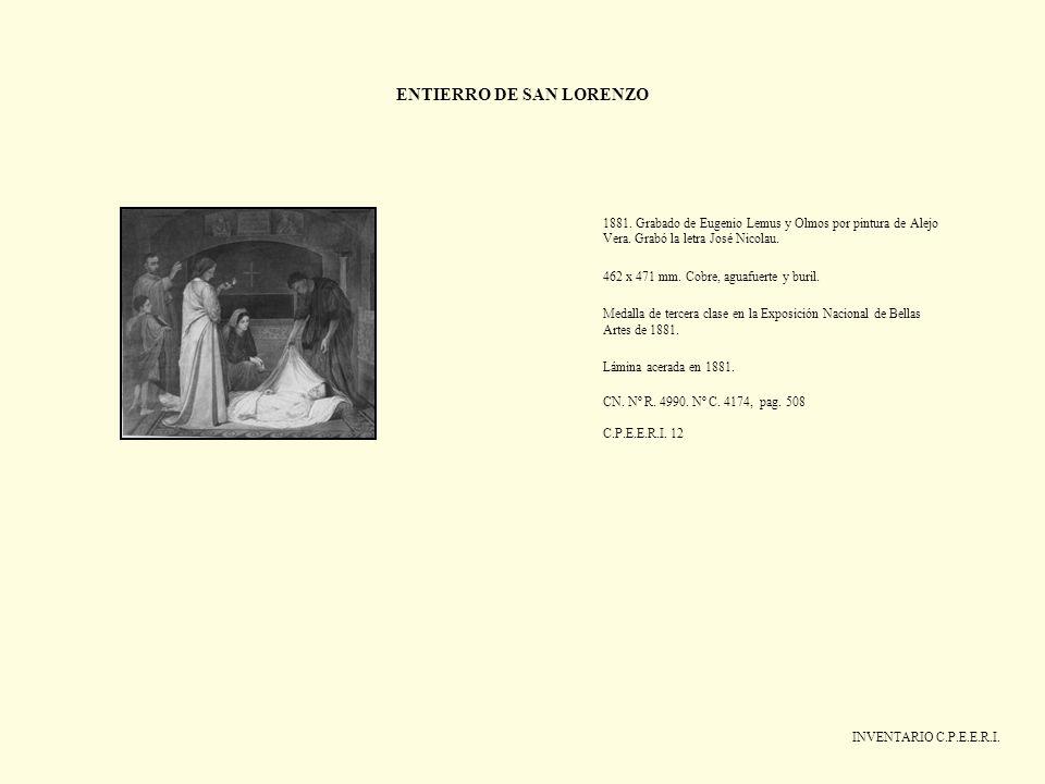 ENTIERRO DE SAN LORENZO INVENTARIO C.P.E.E.R.I. 1881. Grabado de Eugenio Lemus y Olmos por pintura de Alejo Vera. Grabó la letra José Nicolau. 462 x 4