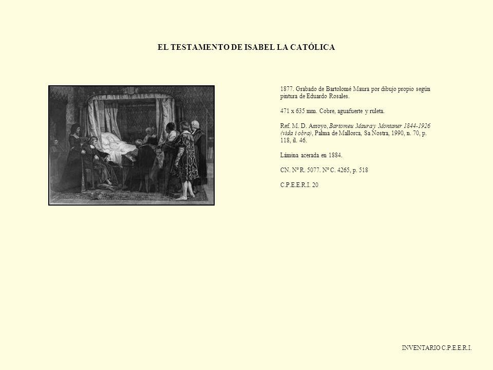 EL TESTAMENTO DE ISABEL LA CATÓLICA INVENTARIO C.P.E.E.R.I. 1877. Grabado de Bartolomé Maura por dibujo propio según pintura de Eduardo Rosales. 471 x