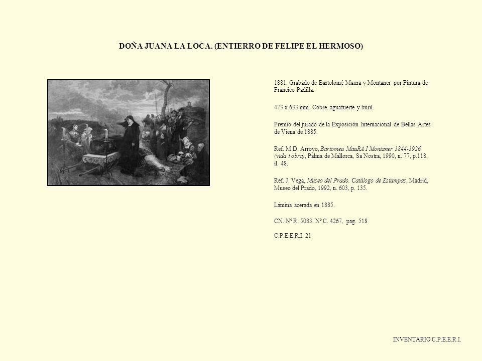 DOÑA JUANA LA LOCA. (ENTIERRO DE FELIPE EL HERMOSO) INVENTARIO C.P.E.E.R.I. 1881. Grabado de Bartolomé Maura y Montaner por Pintura de Francico Padill