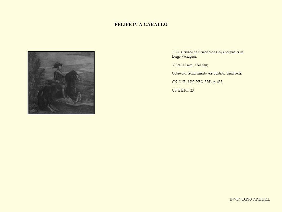 FELIPE IV A CABALLO INVENTARIO C.P.E.E.R.I. 1778. Grabado de Franciscode Goya por pntura de Diego Velázquez. 378 x 318 mm. 1741,08g Cobre con recubrim
