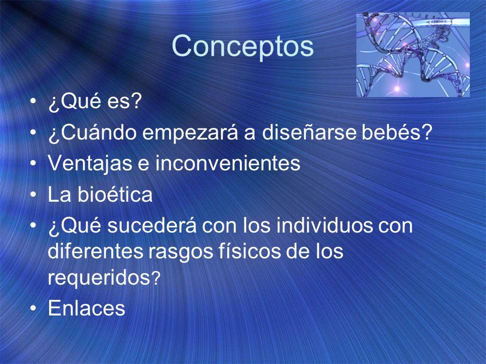 Conceptos ¿Qué es? ¿Cuándo empezará a diseñarse bebés? Ventajas e inconvenientes La bioética ¿Qué sucederá con los individuos con diferentes rasgos fí