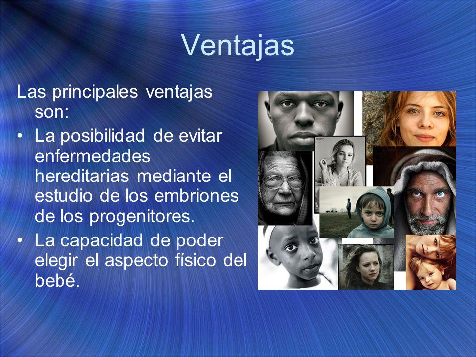 Ventajas Las principales ventajas son: La posibilidad de evitar enfermedades hereditarias mediante el estudio de los embriones de los progenitores. La