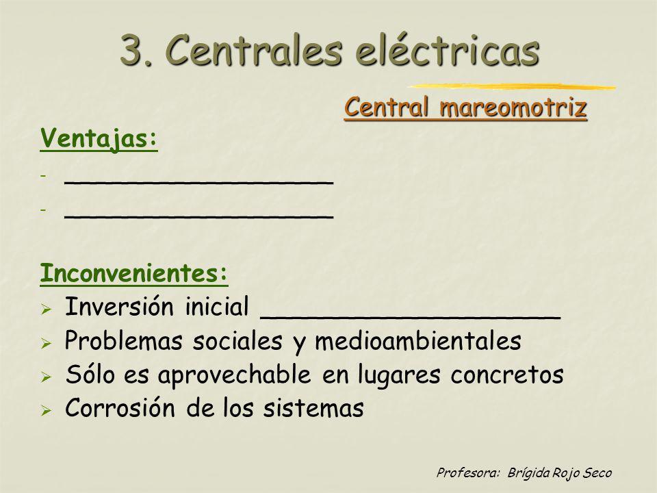 Profesora: Brígida Rojo Seco Central mareomotriz Ventajas: - - _________________ Inconvenientes: Inversión inicial ___________________ Problemas socia