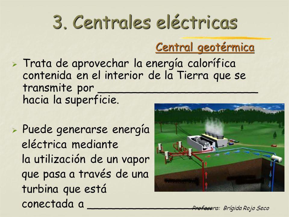 Profesora: Brígida Rojo Seco Central geotérmica Trata de aprovechar la energía calorífica contenida en el interior de la Tierra que se transmite por _