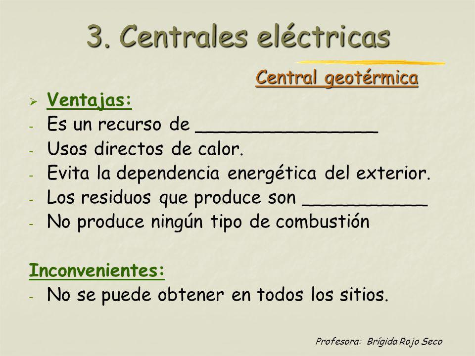 Profesora: Brígida Rojo Seco Central geotérmica Ventajas: - - Es un recurso de ________________ - - Usos directos de calor. - - Evita la dependencia e
