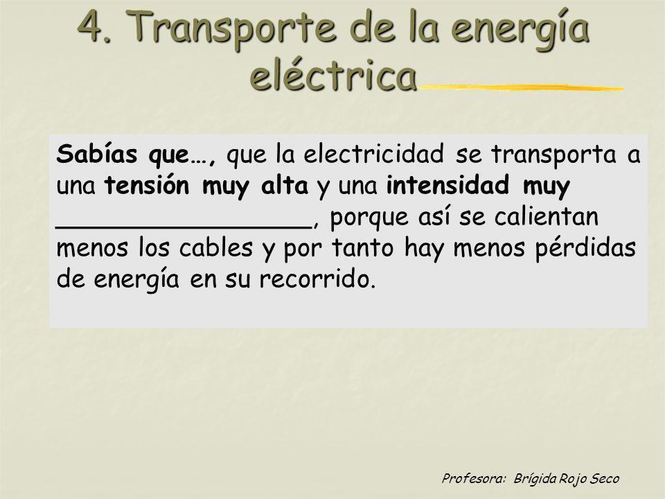 Profesora: Brígida Rojo Seco 4. Transporte de la energía eléctrica Sabías que…, que la electricidad se transporta a una tensión muy alta y una intensi