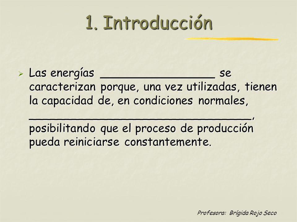 Profesora: Brígida Rojo Seco 1. Introducción Las energías ________________ se caracterizan porque, una vez utilizadas, tienen la capacidad de, en cond
