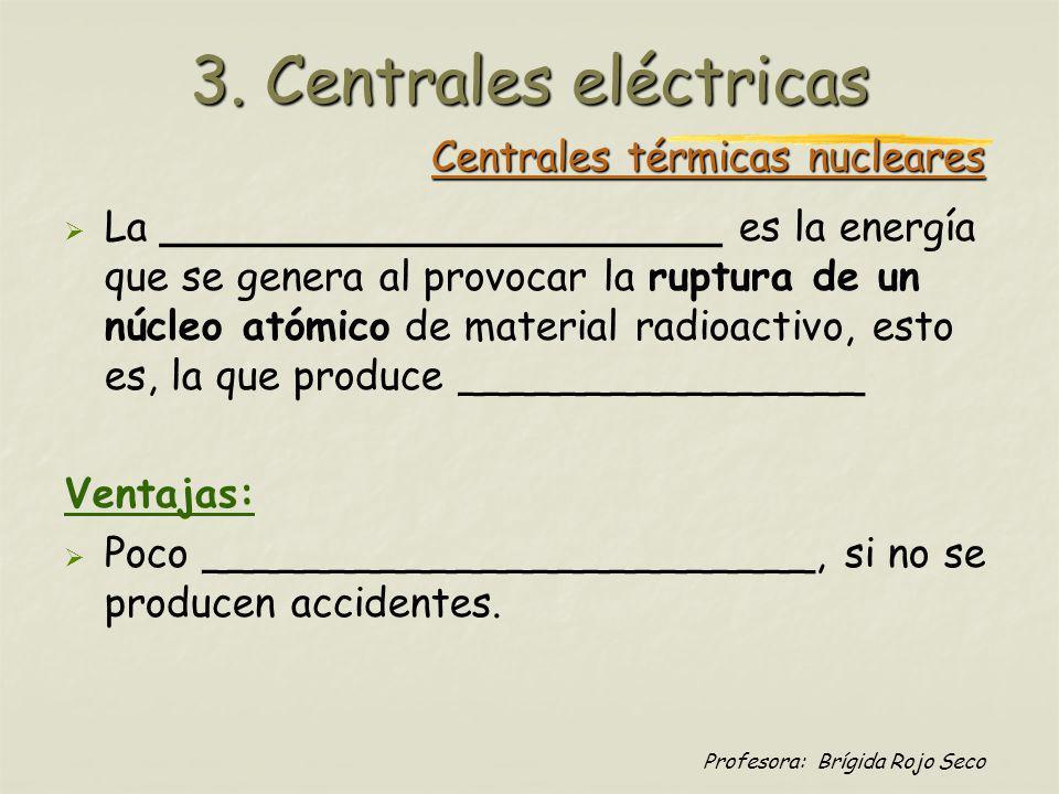 Profesora: Brígida Rojo Seco Centrales térmicas nucleares La ______________________ es la energía que se genera al provocar la ruptura de un núcleo at