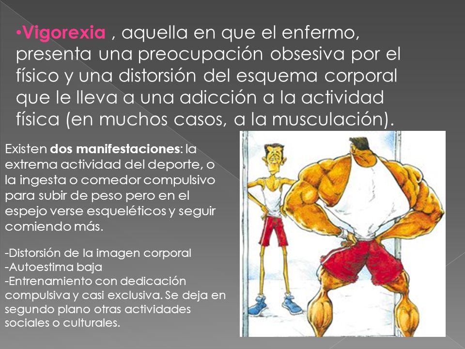 Vigorexia, aquella en que el enfermo, presenta una preocupación obsesiva por el físico y una distorsión del esquema corporal que le lleva a una adicci