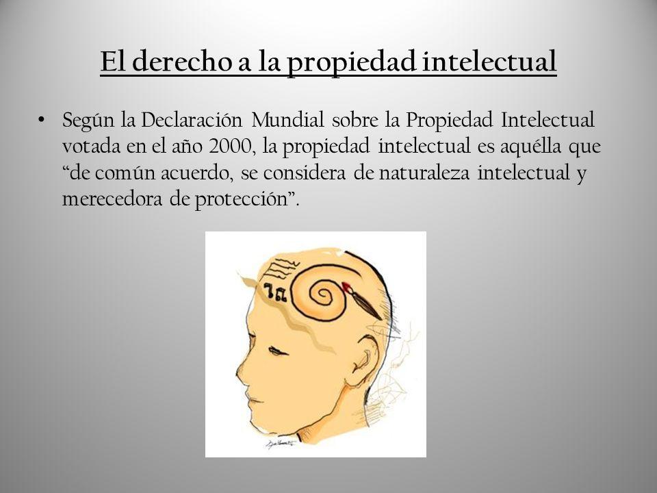 El derecho a la propiedad intelectual Según la Declaración Mundial sobre la Propiedad Intelectual votada en el año 2000, la propiedad intelectual es a