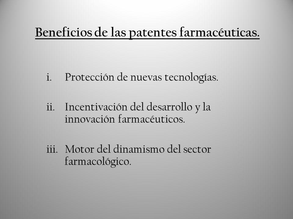 Beneficios de las patentes farmacéuticas. i.Protección de nuevas tecnologías. ii.Incentivación del desarrollo y la innovación farmacéuticos. iii.Motor