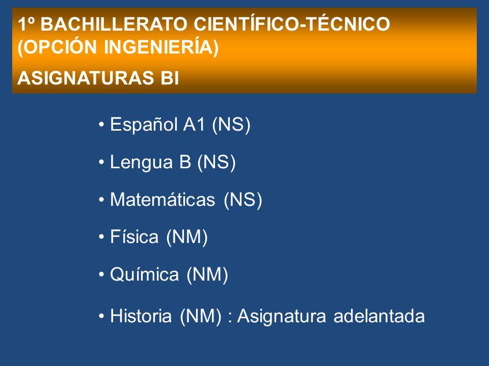 1º BACHILLERATO CIENTÍFICO-TÉCNICO (OPCIÓN INGENIERÍA) ASIGNATURAS BI Español A1 (NS) Lengua B (NS) Matemáticas (NS) Física (NM) Química (NM) Historia (NM) : Asignatura adelantada