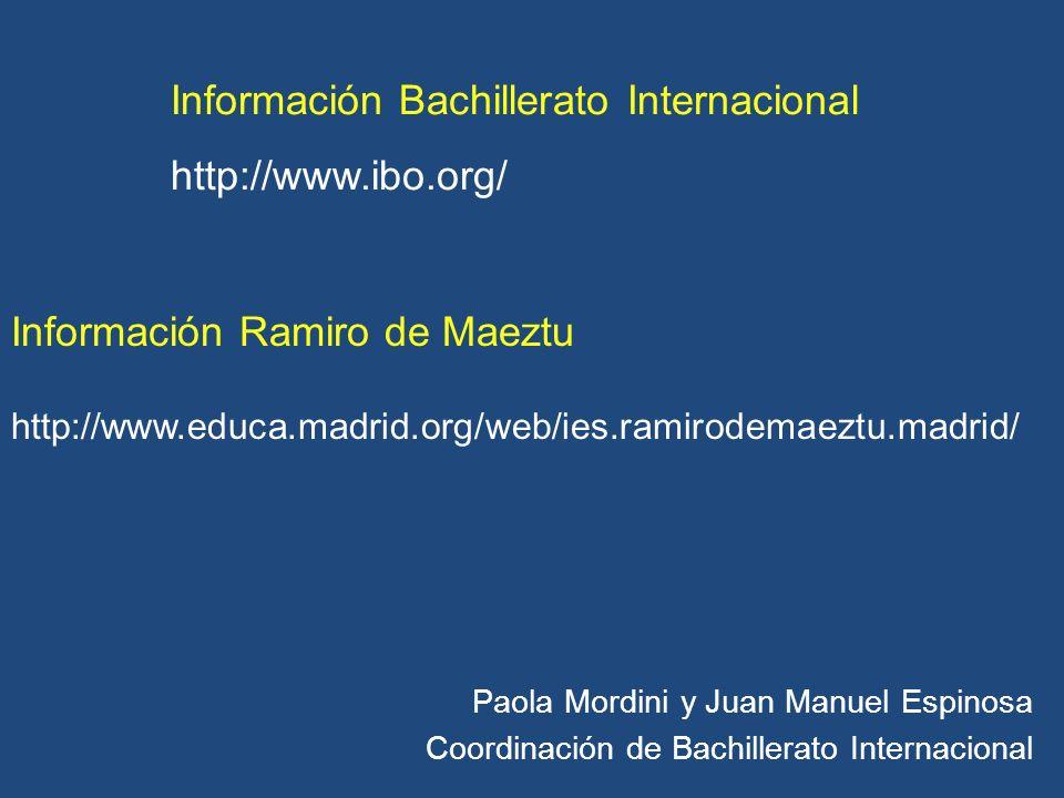 Paola Mordini y Juan Manuel Espinosa Coordinación de Bachillerato Internacional Información Bachillerato Internacional http://www.ibo.org/ Información Ramiro de Maeztu http://www.educa.madrid.org/web/ies.ramirodemaeztu.madrid/