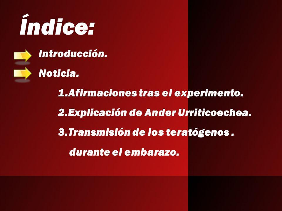 Índice: Introducción. Noticia. 1.Afirmaciones tras el experimento. 2.Explicación de Ander Urriticoechea. 3.Transmisión de los teratógenos. durante el