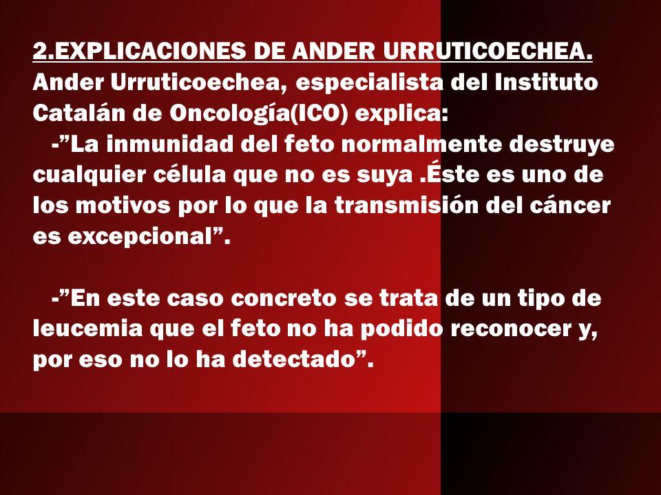2.EXPLICACIONES DE ANDER URRUTICOECHEA. Ander Urruticoechea, especialista del Instituto Catalán de Oncología(ICO) explica: -La inmunidad del feto norm