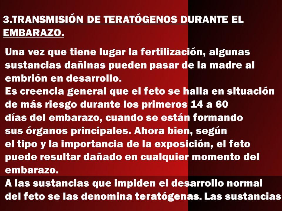 3.TRANSMISIÓN DE TERATÓGENOS DURANTE EL EMBARAZO. Una vez que tiene lugar la fertilización, algunas sustancias dañinas pueden pasar de la madre al emb