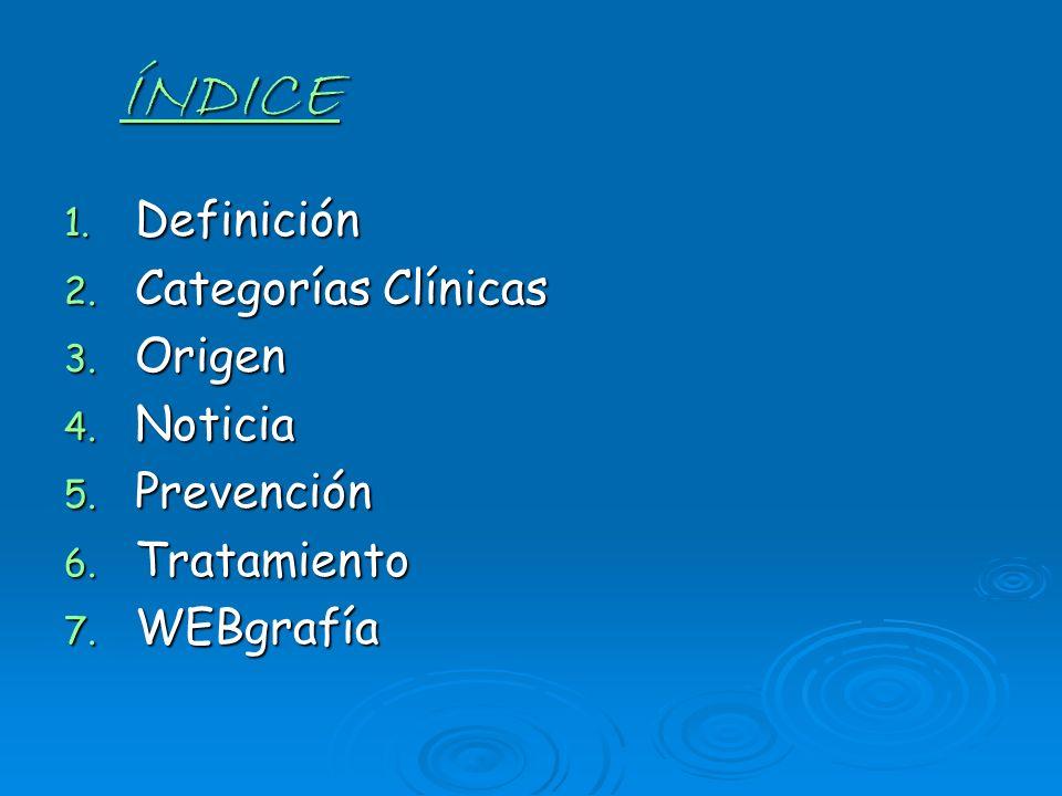 ÍNDICE 1. Definición 2. Categorías Clínicas 3. Origen 4. Noticia 5. Prevención 6. Tratamiento 7. WEBgrafía