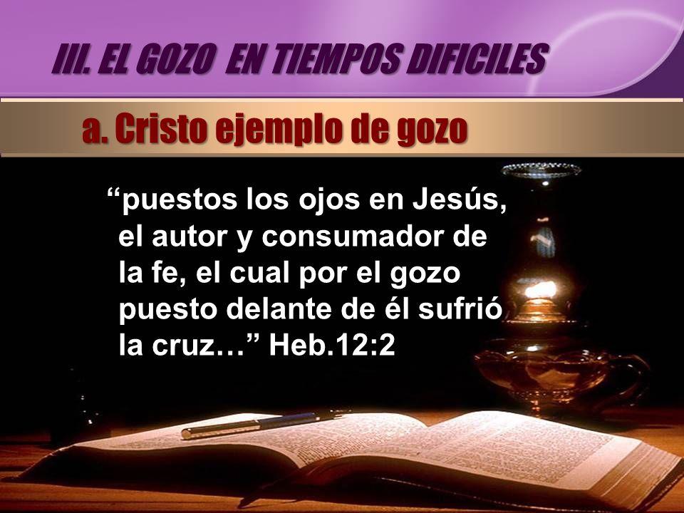 puestos los ojos en Jesús, el autor y consumador de la fe, el cual por el gozo puesto delante de él sufrió la cruz… Heb.12:2 III. EL GOZO EN TIEMPOS D