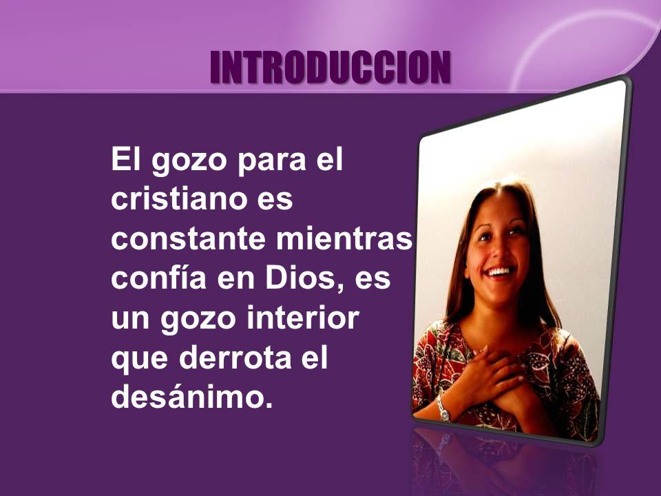 INTRODUCCION El gozo para el cristiano es constante mientras confía en Dios, es un gozo interior que derrota el desánimo.