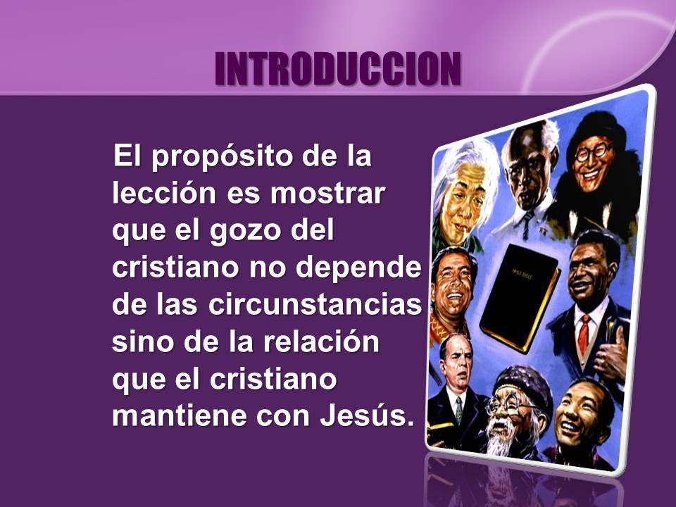 INTRODUCCION El propósito de la lección es mostrar que el gozo del cristiano no depende de las circunstancias sino de la relación que el cristiano man