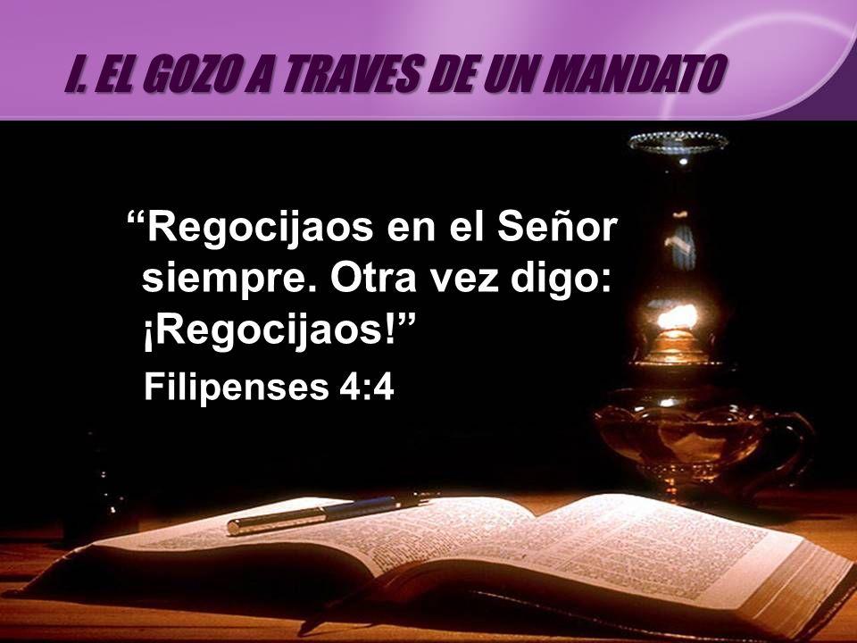 Regocijaos en el Señor siempre. Otra vez digo: ¡Regocijaos! Filipenses 4:4 I. EL GOZO A TRAVES DE UN MANDATO
