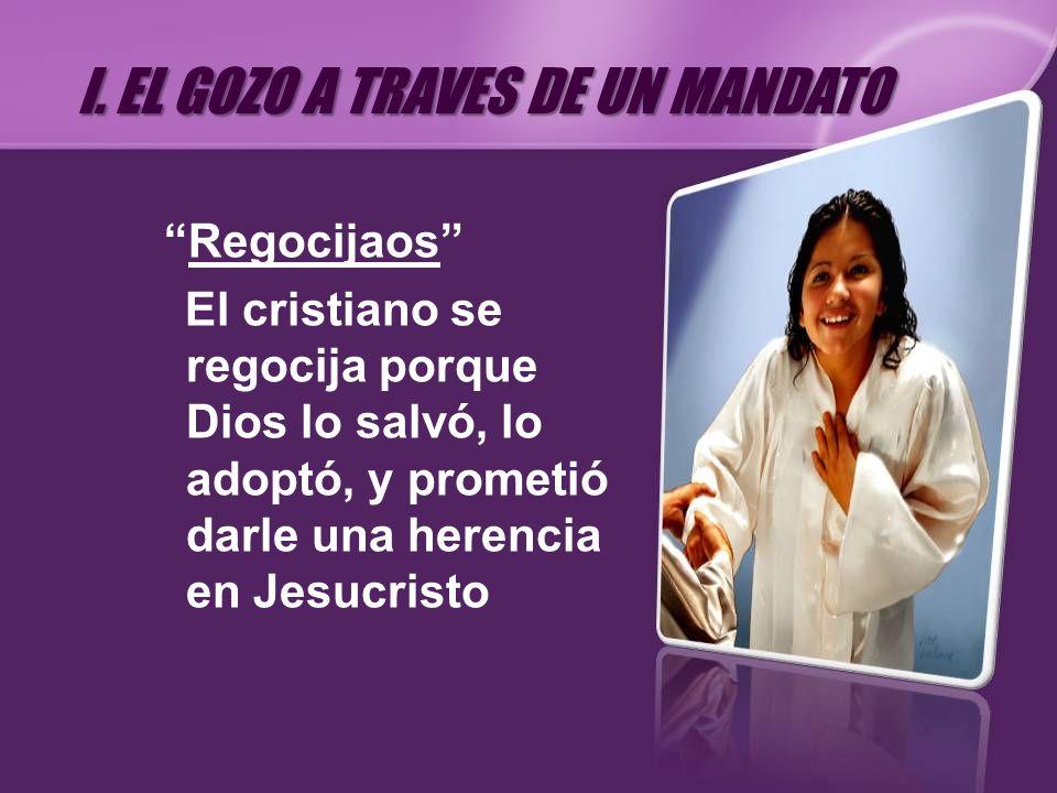 Regocijaos El cristiano se regocija porque Dios lo salvó, lo adoptó, y prometió darle una herencia en Jesucristo I. EL GOZO A TRAVES DE UN MANDATO