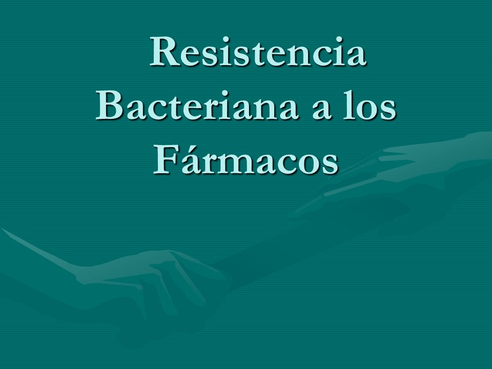 Resistencia Bacteriana a los Fármacos Resistencia Bacteriana a los Fármacos
