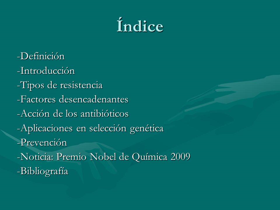 Índice -Definición-Introducción -Tipos de resistencia -Factores desencadenantes -Acción de los antibióticos -Aplicaciones en selección genética -Preve