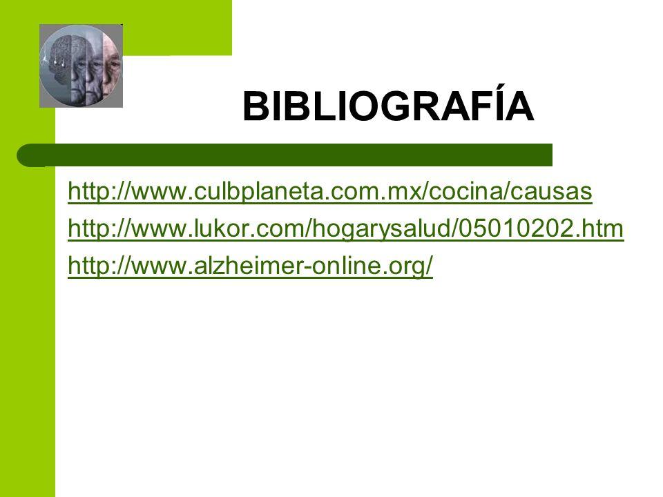 BIBLIOGRAFÍA http://www.culbplaneta.com.mx/cocina/causas http://www.lukor.com/hogarysalud/05010202.htm http://www.alzheimer-online.org/
