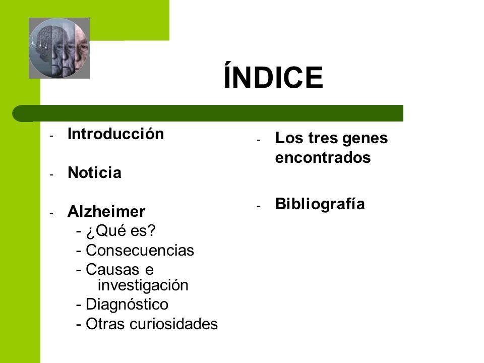 ÍNDICE - Introducción - Noticia - Alzheimer - ¿Qué es? - Consecuencias - Causas e investigación - Diagnóstico - Otras curiosidades - Los tres genes en