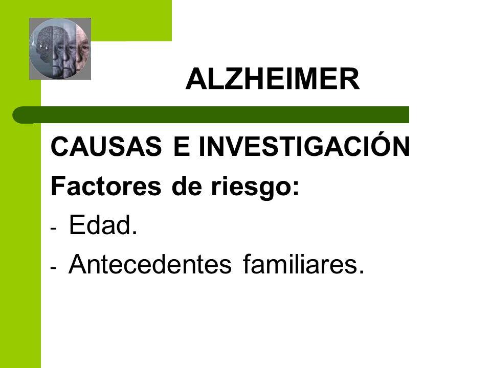 ALZHEIMER CAUSAS E INVESTIGACIÓN Factores de riesgo: - Edad. - Antecedentes familiares.
