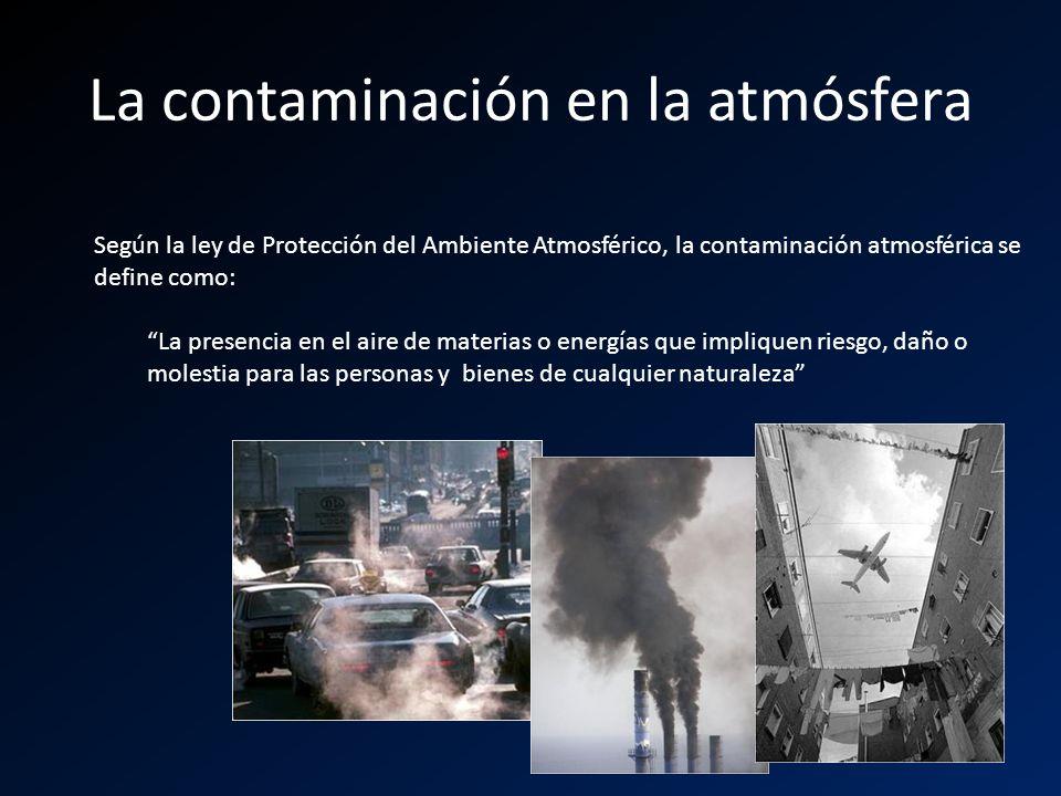 La contaminación en la atmósfera Según la ley de Protección del Ambiente Atmosférico, la contaminación atmosférica se define como: La presencia en el