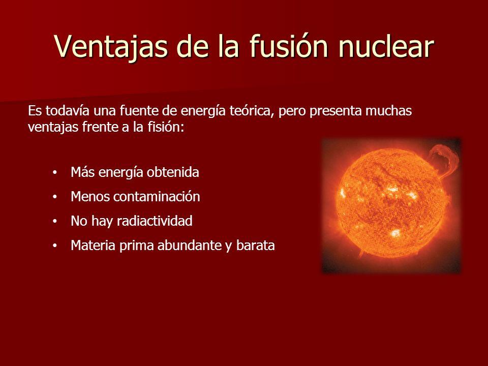 Ventajas de la fusión nuclear Es todavía una fuente de energía teórica, pero presenta muchas ventajas frente a la fisión: Más energía obtenida Menos c
