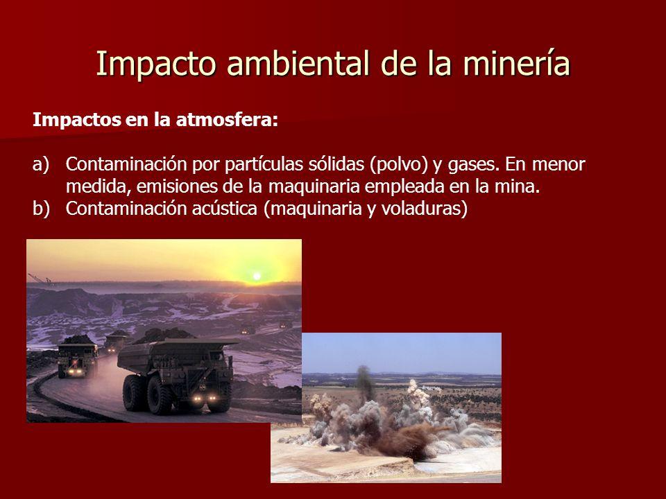 Impacto ambiental de la minería Impactos en la atmosfera: a)Contaminación por partículas sólidas (polvo) y gases. En menor medida, emisiones de la maq