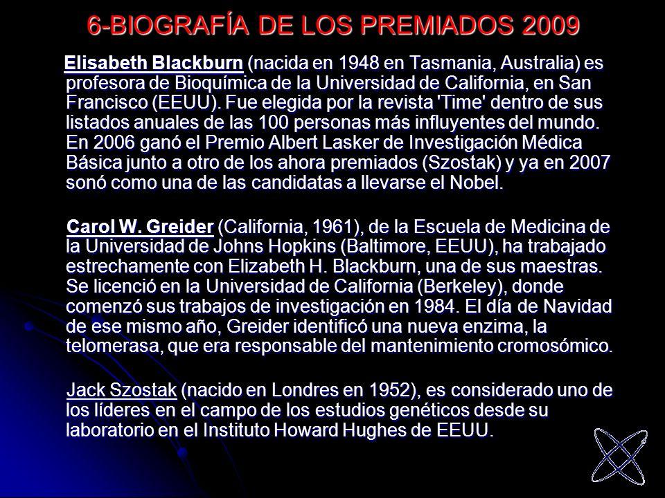 6-BIOGRAFÍA DE LOS PREMIADOS 2009 Elisabeth Blackburn (nacida en 1948 en Tasmania, Australia) es profesora de Bioquímica de la Universidad de Californ