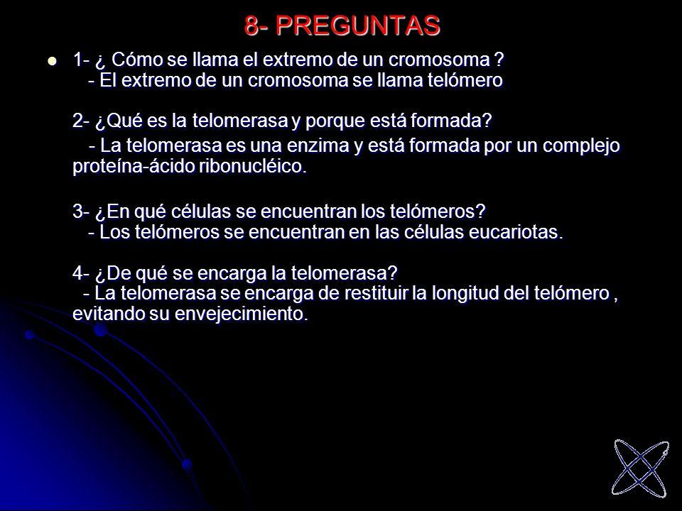 8- PREGUNTAS 1- ¿ Cómo se llama el extremo de un cromosoma ? - El extremo de un cromosoma se llama telómero 2- ¿Qué es la telomerasa y porque está for
