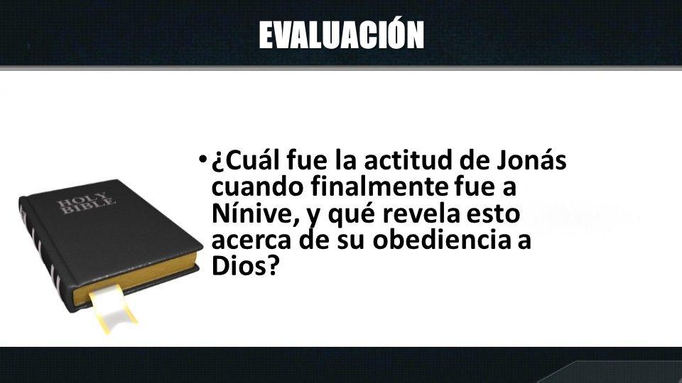 EVALUACIÓN ¿Cuál fue la actitud de Jonás cuando finalmente fue a Nínive, y qué revela esto acerca de su obediencia a Dios?