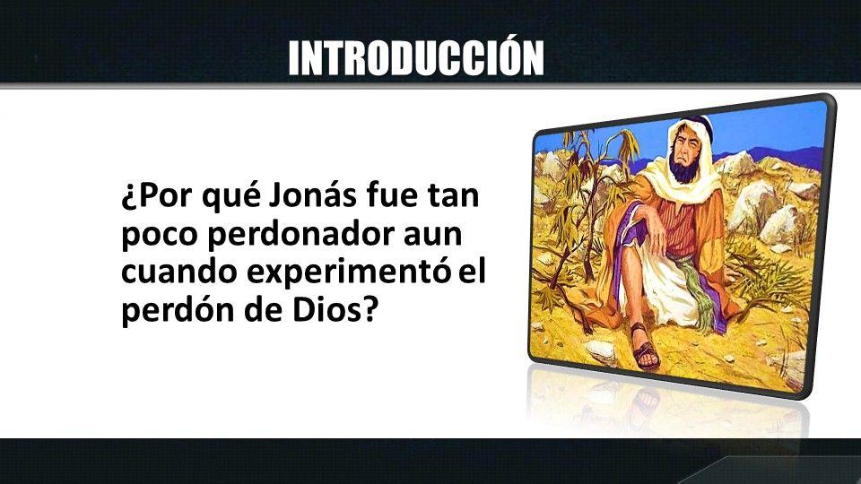 INTRODUCCIÓN ¿Por qué Jonás fue tan poco perdonador aun cuando experimentó el perdón de Dios?