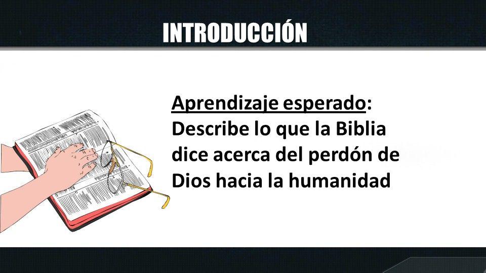 INTRODUCCIÓN Aprendizaje esperado: Describe lo que la Biblia dice acerca del perdón de Dios hacia la humanidad
