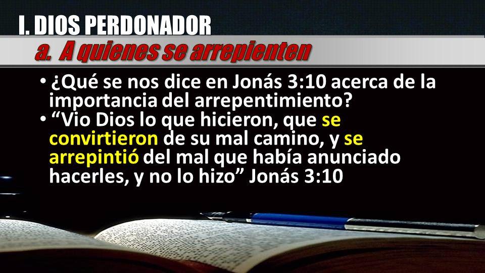 I. DIOS PERDONADOR ¿Qué se nos dice en Jonás 3:10 acerca de la importancia del arrepentimiento? Vio Dios lo que hicieron, que se convirtieron de su ma
