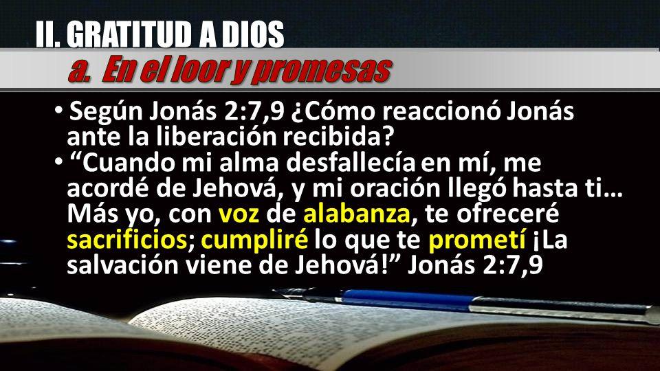 II. GRATITUD A DIOS Según Jonás 2:7,9 ¿Cómo reaccionó Jonás ante la liberación recibida? Cuando mi alma desfallecía en mí, me acordé de Jehová, y mi o