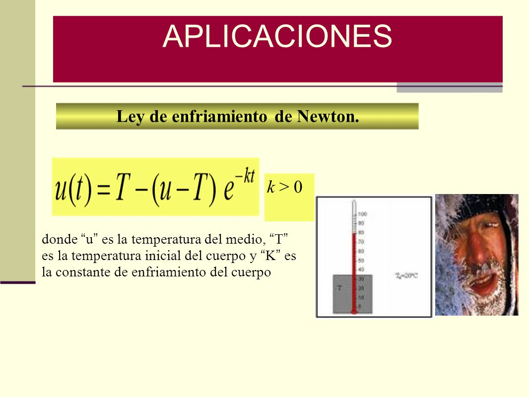 Ley de enfriamiento de Newton. k > 0 APLICACIONES donde u es la temperatura del medio, T es la temperatura inicial del cuerpo y K es la constante de e