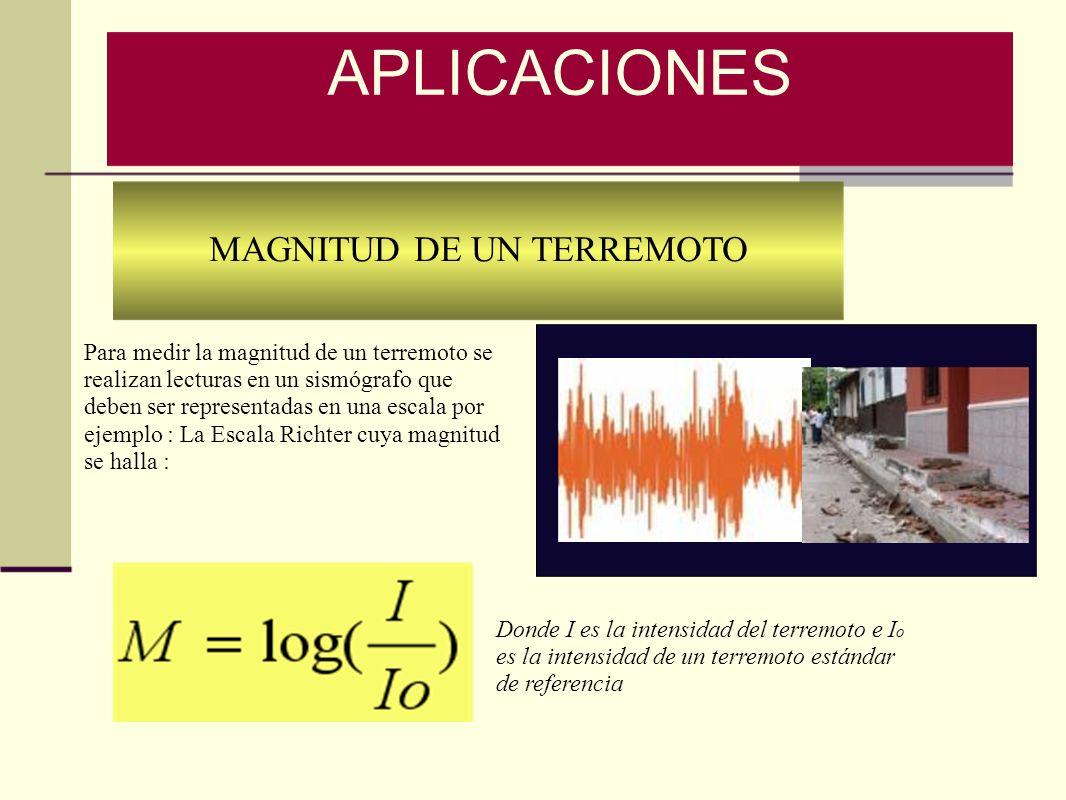 MAGNITUD DE UN TERREMOTO APLICACIONES Donde I es la intensidad del terremoto e I o es la intensidad de un terremoto estándar de referencia Para medir