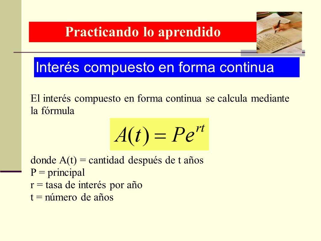 Practicando lo aprendido Interés compuesto en forma continua El interés compuesto en forma continua se calcula mediante la fórmula donde A(t) = cantid