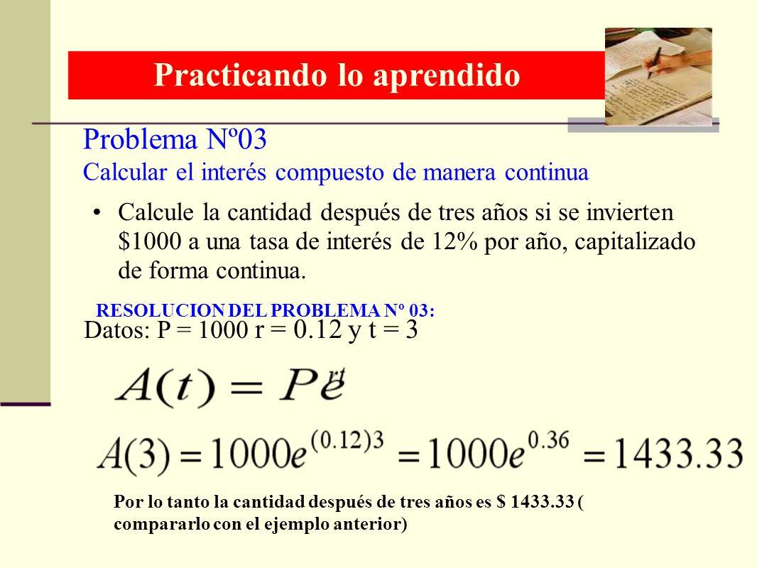Problema Nº03 Practicando lo aprendido RESOLUCION DEL PROBLEMA Nº 03: Calcular el interés compuesto de manera continua Calcule la cantidad después de