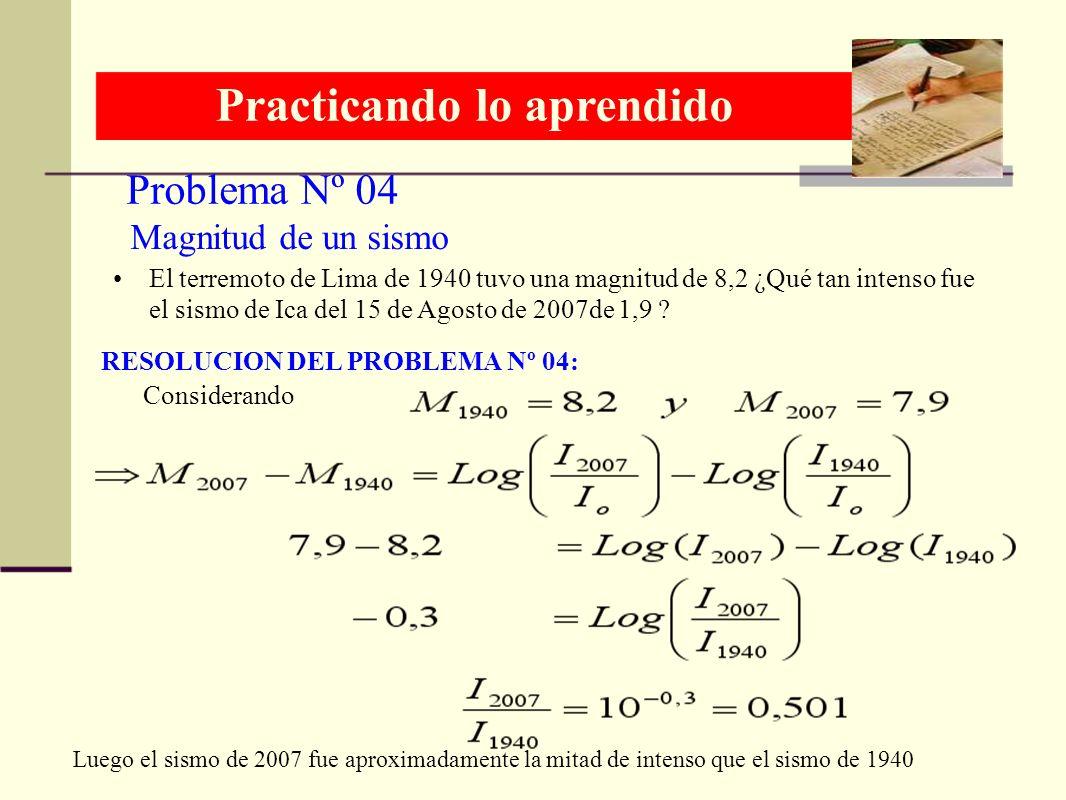 Problema Nº 04 Practicando lo aprendido RESOLUCION DEL PROBLEMA Nº 04: Magnitud de un sismo El terremoto de Lima de 1940 tuvo una magnitud de 8,2 ¿Qué