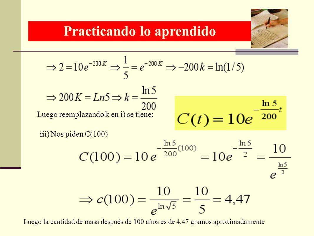 Luego reemplazando k en i) se tiene: iii) Nos piden C(100) Luego la cantidad de masa después de 100 años es de 4,47 gramos aproximadamente Practicando
