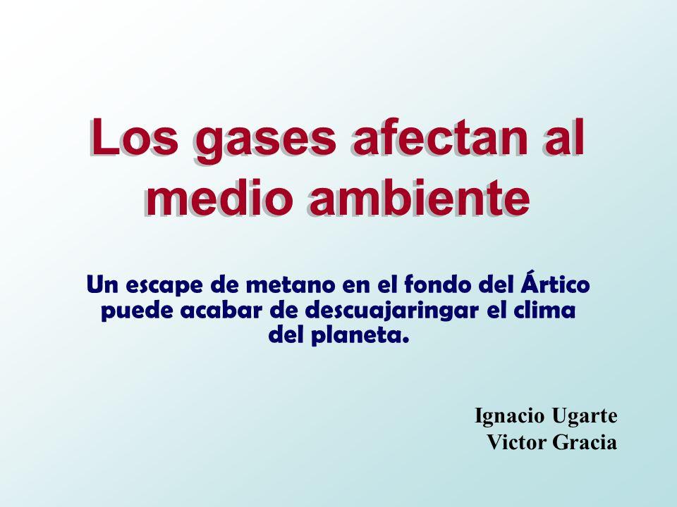 Los gases afectan al medio ambiente Un escape de metano en el fondo del Ártico puede acabar de descuajaringar el clima del planeta. Ignacio Ugarte Vic
