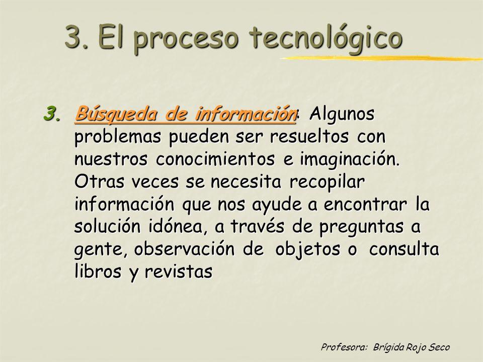 Profesora: Brígida Rojo Seco 3. El proceso tecnológico 3.Búsqueda de información: Algunos problemas pueden ser resueltos con nuestros conocimientos e
