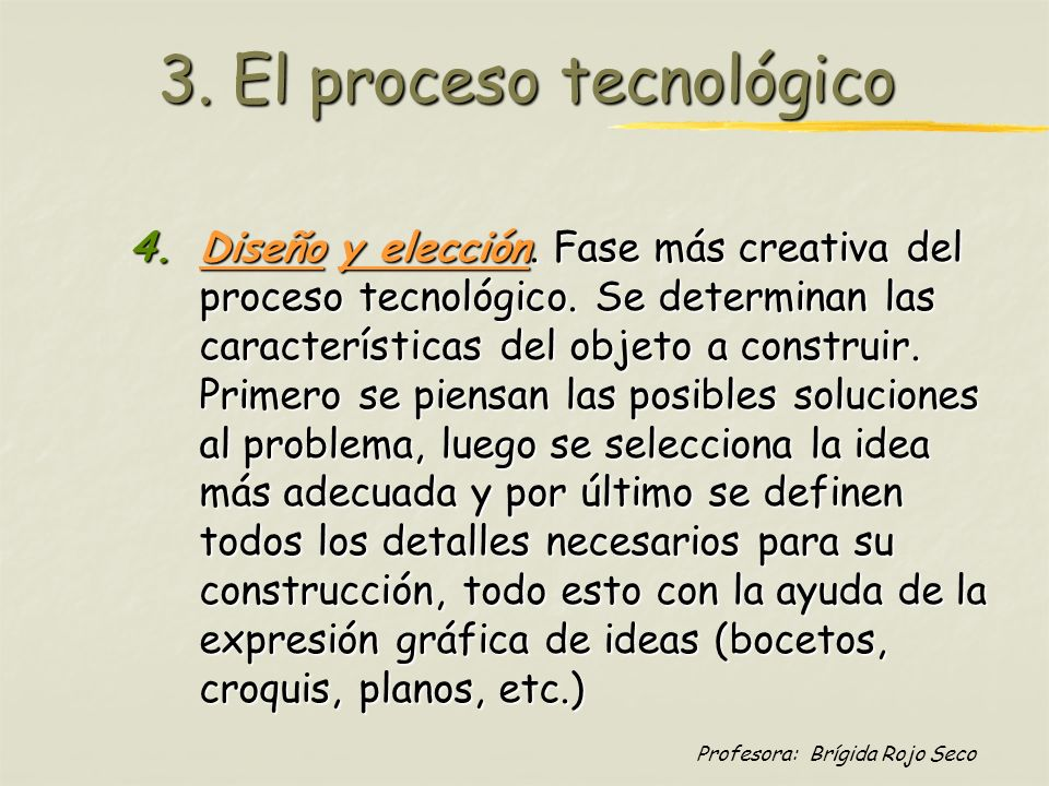 Profesora: Brígida Rojo Seco 3. El proceso tecnológico 4.Diseño y elección. Fase más creativa del proceso tecnológico. Se determinan las característic